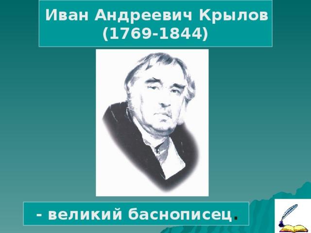 Иван Андреевич Крылов (1769-1844)  - великий баснописец .