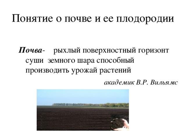 Понятие о почве и ее плодородии Почва - рыхлый поверхностный горизонт суши земного шара способный производить урожай растений  академик В.Р. Вильямс
