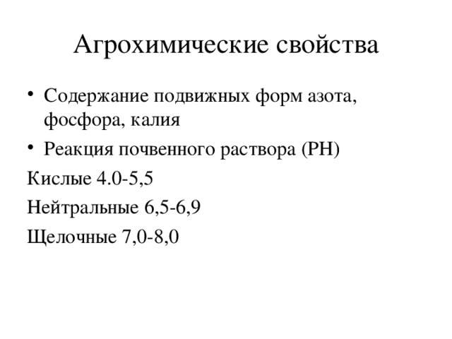 Агрохимические свойства Содержание подвижных форм азота, фосфора, калия Реакция почвенного раствора (РН) Кислые 4.0-5,5 Нейтральные 6,5-6,9 Щелочные 7,0-8,0