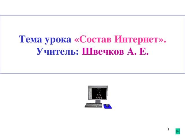 Тема урока «Состав Интернет».  Учитель: Швечков А. Е.