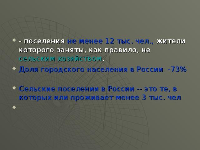 - поселения не менее 12 тыс. чел., жители которого заняты, как правило, не сельским хозяйством . Доля городского населения в России -73%   Сельские поселении в России -- это те, в которых или проживает менее 3 тыс. чел