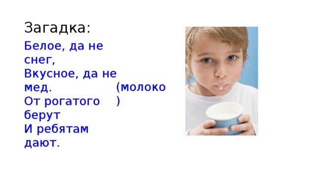 Загадка: Белое, да не снег, Вкусное, да не мед. От рогатого берут И ребятам дают. (молоко)