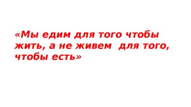 «Мы едим для того чтобы жить, а не живем для того, чтобы есть»