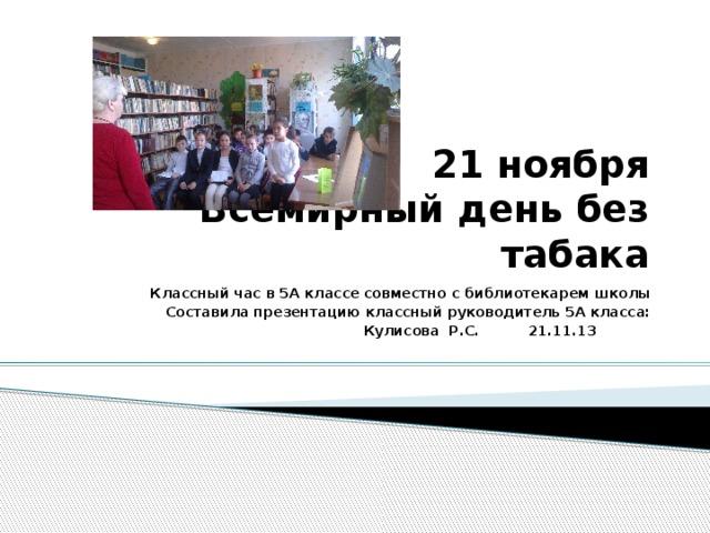 21 ноября  Всемирный день без табака Классный час в 5А классе совместно с библиотекарем школы Составила презентацию классный руководитель 5А класса:  Кулисова Р.С. 21.11.13