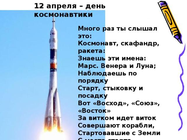 12 апреля – день космонавтики Много раз ты слышал это: Космонавт, скафандр, ракета: Знаешь эти имена: Марс. Венера и Луна; Наблюдаешь по порядку Старт, стыковку и посадку Вот «Восход», «Союз», «Восток» За витком идет виток Совершают корабли, Стартовавшие с Земли С места старта- космодрома Все слова тебе знакомы.