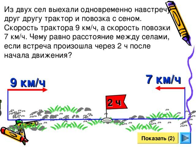2 ч Из двух сел выехали одновременно навстречу друг другу трактор и повозка с сеном. Скорость трактора 9 км/ч, а скорость повозки 7 км/ч. Чему равно расстояние между селами, если встреча произошла через 2 ч после начала движения? 7 км/ч 9 км/ч Л.Г. Петерсон «Математика 4 класс» Урок 26. Сделайте клик по кнопке «Показать» ( 2  раза)   Показать (2) 22