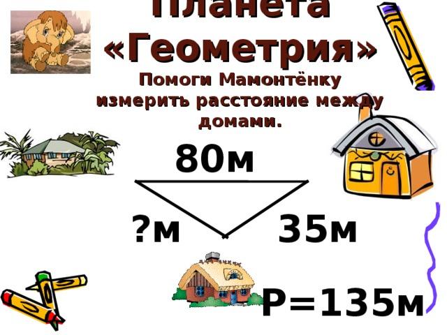 Планета «Геометрия»  Помоги Мамонтёнку измерить расстояние между домами. 80м 35м ?м Р=135м