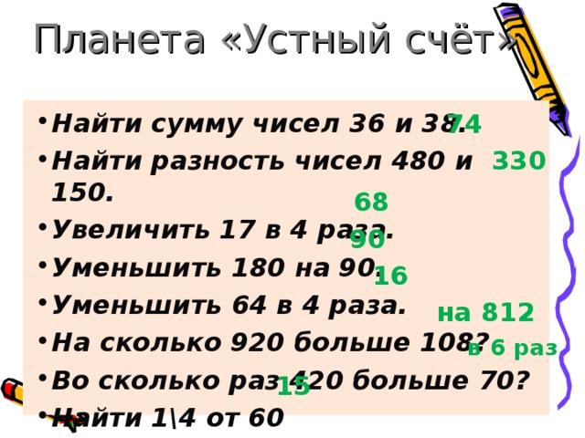 Планета «Устный счёт» Найти сумму чисел 36 и 38. Найти разность чисел 480 и 150. Увеличить 17 в 4 раза. Уменьшить 180 на 90. Уменьшить 64 в 4 раза. На сколько 920 больше 108? Во сколько раз 420 больше 70? Найти 1\4 от 60  74 330 68 90 16  на 812 в 6 раз 15