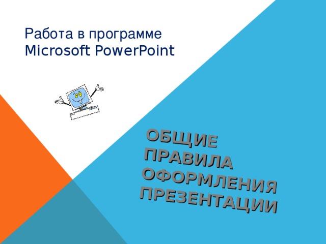 ОБЩИЕ ПРАВИЛА ОФОРМЛЕНИЯ ПРЕЗЕНТАЦИИ Работа в программе Microsoft PowerPoint