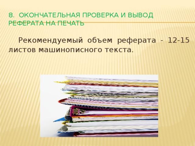 8. Окончательная проверка и вывод реферата на печать  Рекомендуемый объем реферата - 12-15 листов машинописного текста.
