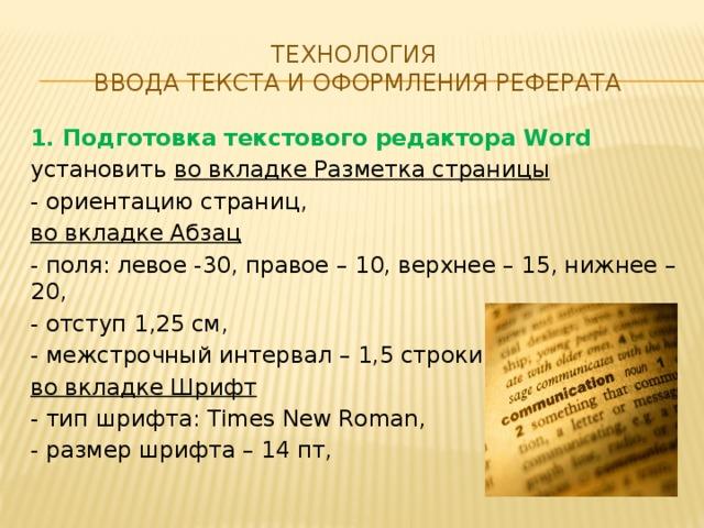Технология  ввода текста и оформления реферата 1. Подготовка текстового редактора Word установить во вкладке Разметка страницы - ориентацию страниц, во вкладке Абзац - поля: левое -30, правое – 10, верхнее – 15, нижнее – 20, - отступ 1,25 см, - межстрочный интервал – 1,5 строки, во вкладке Шрифт - тип шрифта: Times New Roman, - размер шрифта – 14 пт,