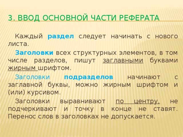 3. Ввод основной части реферата  Каждый раздел следует начинать с нового листа.  Заголовки  всех структурных элементов, в том числе разделов, пишут заглавными буквами жирным шрифтом.  Заголовки подразделов начинают с заглавной буквы, можно жирным шрифтом и (или) курсивом.  Заголовки выравнивают по центру, не подчеркивают и точку в конце не ставят. Перенос слов в заголовках не допускается.