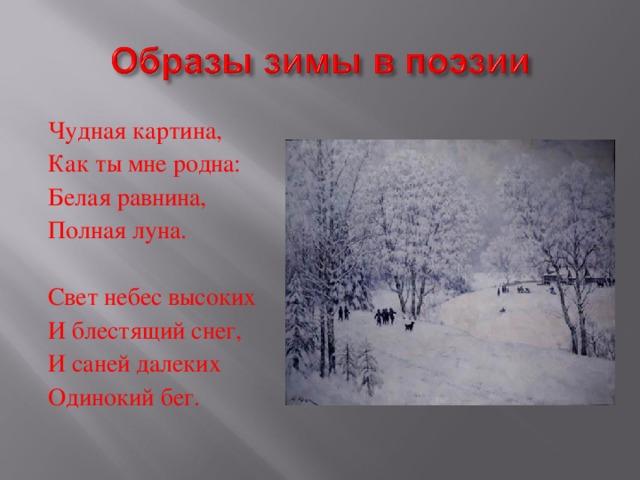 Чудная картина, Как ты мне родна: Белая равнина, Полная луна. Свет небес высоких И блестящий снег, И саней далеких Одинокий бег.