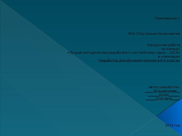 Приложение 1    МОУ СОШ Школа Космонавтки Конкурсная работа на конкурс «Лучшая методическая разработка по английскому языку – 2014» в номинации Разработка для обучения лексике в 8-9 классах       Автор разработки: _____Зулькарнеева__ _______Юлия_______ ______Олеговна_____       2014 год