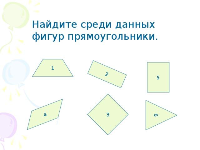 1 2 4 6 Найдите среди данных фигур прямоугольники. 5 3