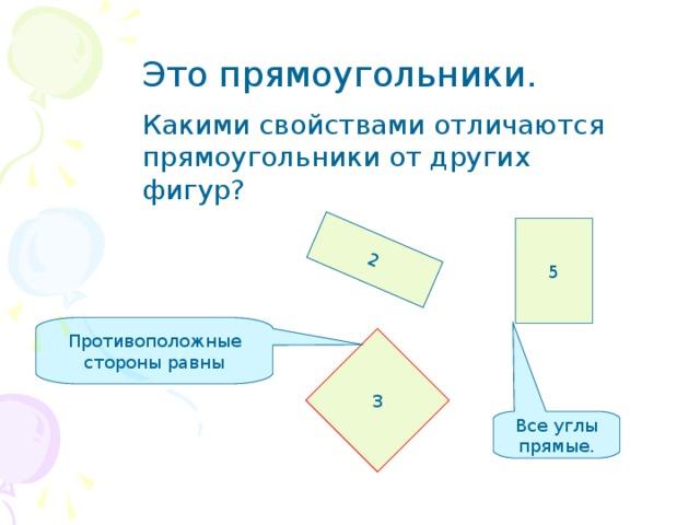 2 Противоположные стороны равны Это прямоугольники. Какими свойствами отличаются прямоугольники от других фигур? 5 3 Все углы прямые.