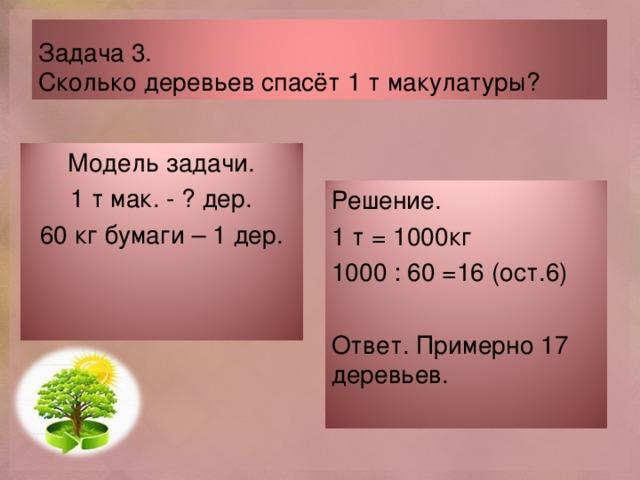 Задача 3.  Сколько деревьев спасёт 1 т макулатуры? Модель задачи. 1 т мак. - ? дер. 60 кг бумаги – 1 дер. Решение. 1 т = 1000кг 1000 : 60 =16 (ост.6) Ответ. Примерно 17 деревьев.