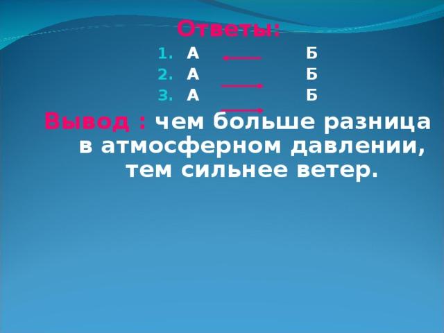 Ответы: А Б А Б А Б Вывод : чем больше разница в атмосферном давлении, тем сильнее ветер.