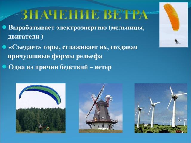 Вырабатывает электроэнергию (мельницы, двигатели ) «Съедает» горы, сглаживает их, создавая причудливые формы рельефа Одна из причин бедствий – ветер