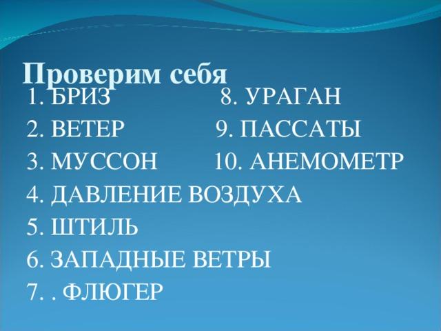 Проверим себя 1. БРИЗ 8 . УРАГАН 2. ВЕТЕР 9. ПАССАТЫ 3. МУССОН 10. АНЕМОМЕТР 4. ДАВЛЕНИЕ ВОЗДУХА 5. ШТИЛЬ 6. ЗАПАДНЫЕ ВЕТРЫ 7. . ФЛЮГЕР
