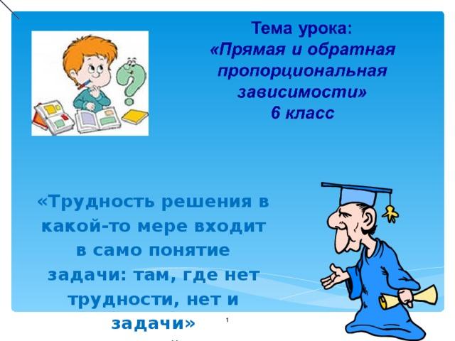 «Трудность решения в какой-то мере входит в само понятие задачи: там, где нет трудности, нет и задачи»  Д. Пойа