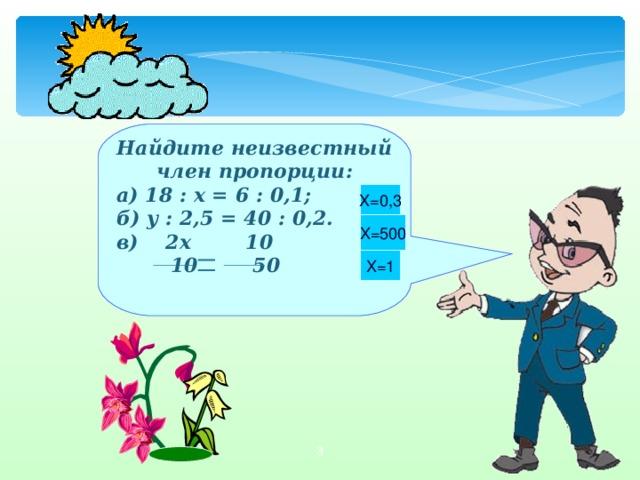 Найдите неизвестный член пропорции: а) 18 : х = 6 : 0,1; б) у : 2,5 = 40 : 0,2. в) 2x 10  10 50   X=0,3 X=500 X=1