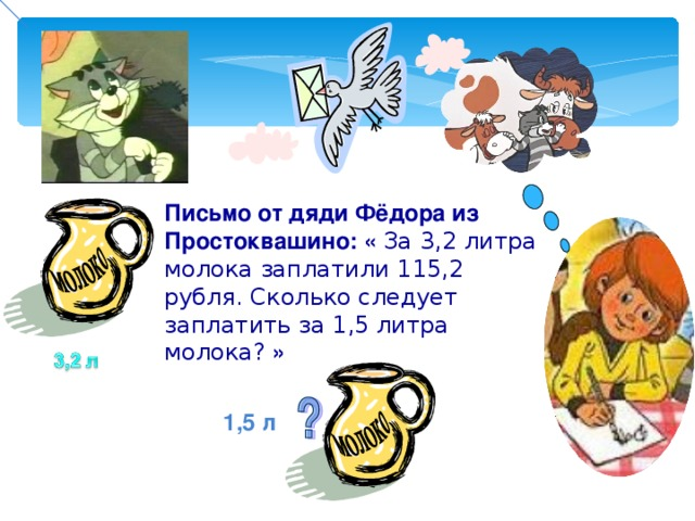 Письмо от дяди Фёдора из Простоквашино: « За 3,2 литра молока заплатили 115,2 рубля. Сколько следует заплатить за 1,5 литра молока? » 1,5 л