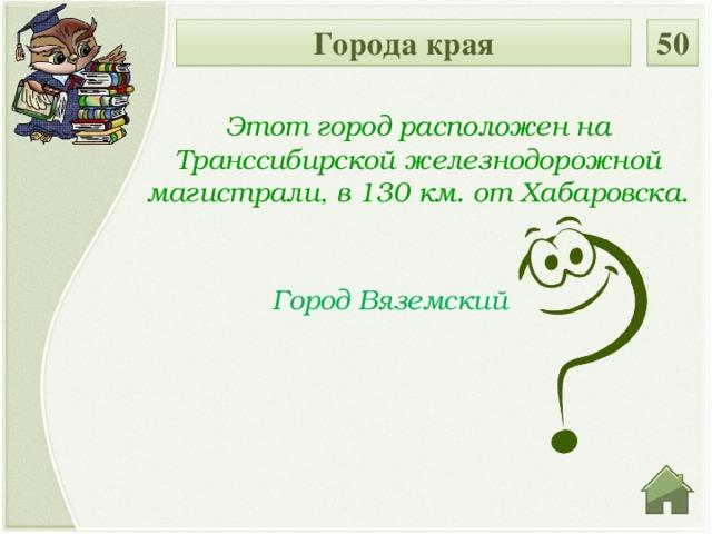 Города края 50 Этот город расположен на Транссибирской железнодорожной магистрали, в 130 км. от Хабаровска. Город Вяземский