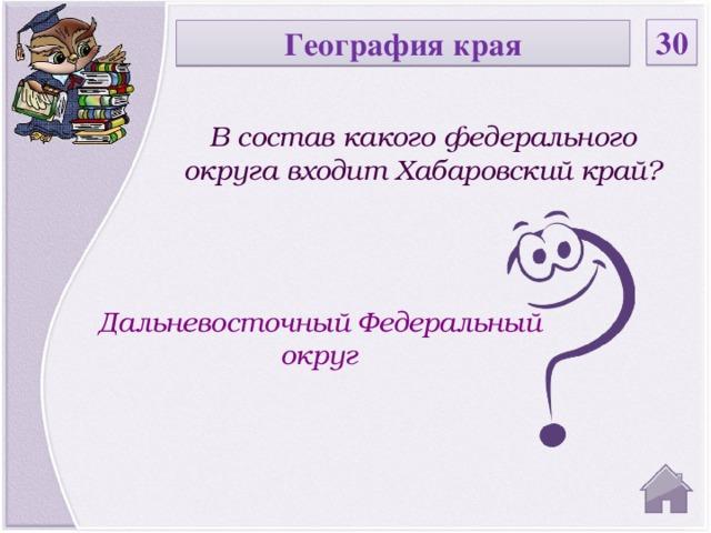 30 География края В состав какого федерального округа входит Хабаровский край? Дальневосточный Федеральный округ