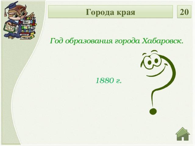 Города края 20 Год образования города Хабаровск. 1880 г.