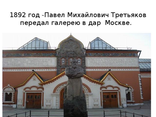 1892 год -Павел Михайлович Третьяков передал галерею в дар Москве.