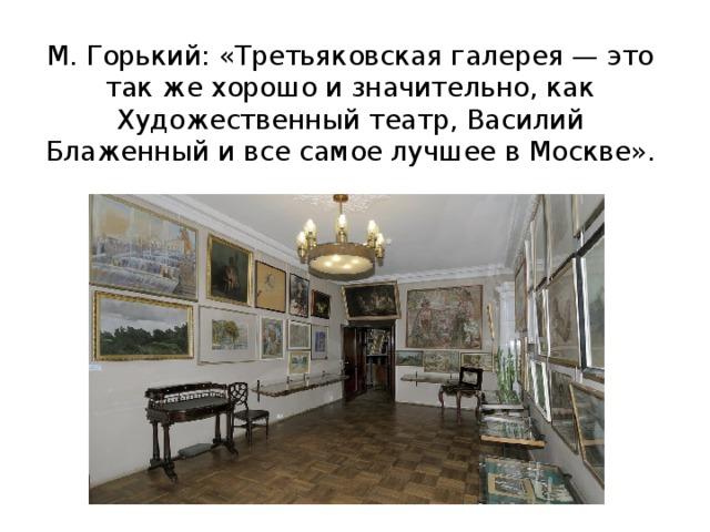 М. Горький: «Третьяковская галерея — это так же хорошо и значительно, как Художественный театр, Василий Блаженный и все самое лучшее в Москве».