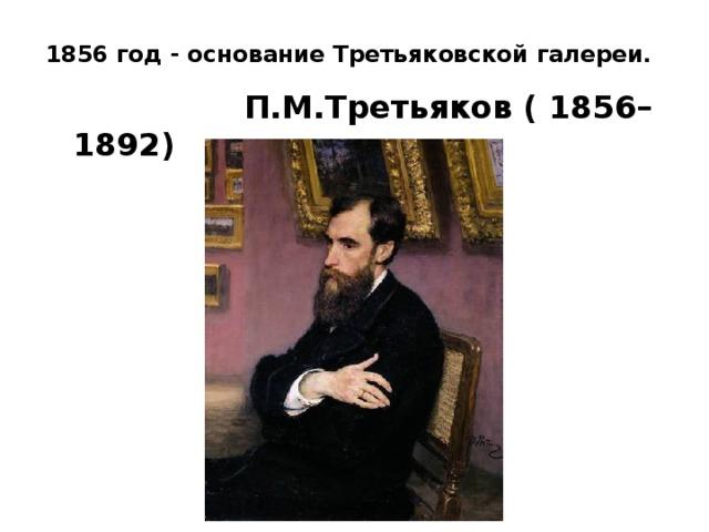1856 год - основание Третьяковской галереи.    П.М.Третьяков ( 1856–1892)