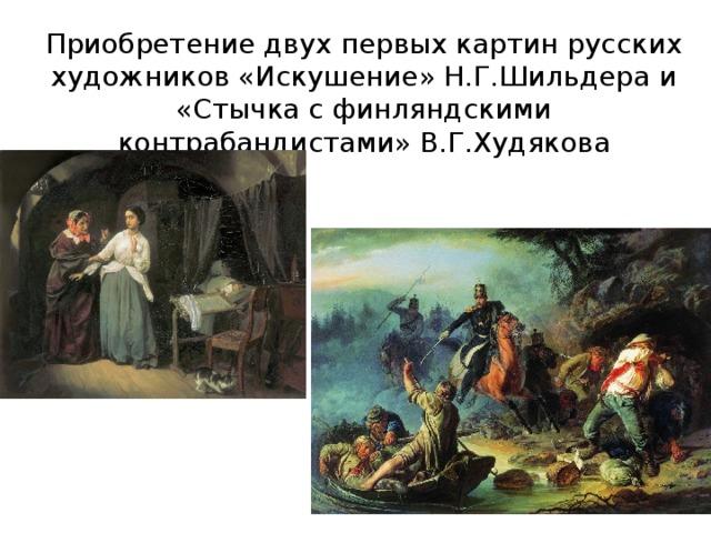 Приобретение двух первых картин русских художников «Искушение» Н.Г.Шильдера и «Стычка с финляндскими контрабандистами» В.Г.Худякова