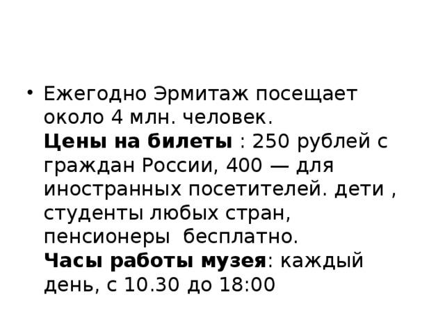 Ежегодно Эрмитаж посещает около 4 млн. человек.  Цены на билеты : 250 рублей с граждан России, 400 — для иностранных посетителей. дети , студенты любых стран, пенсионеры бесплатно.  Часы работы музея : каждый день, с 10.30 до 18:00
