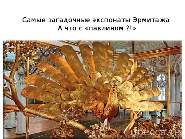 Самые загадочные экспонаты Эрмитажа  А что с «павлином ?!»