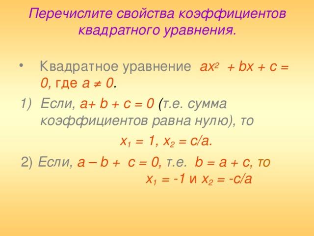 Перечислите свойства коэффициентов квадратного уравнения.   Квадратное уравнение  ах 2 + b х + с = 0, где а ≠ 0 . Если,  а+ b + с = 0 ( т.е. сумма коэффициентов равна нулю), то   х 1 = 1, х 2 = с/а.  2)  Если,  а – b + с = 0,  т.е.  b = а + с , то  х 1 = -1 и х 2 = - c / a