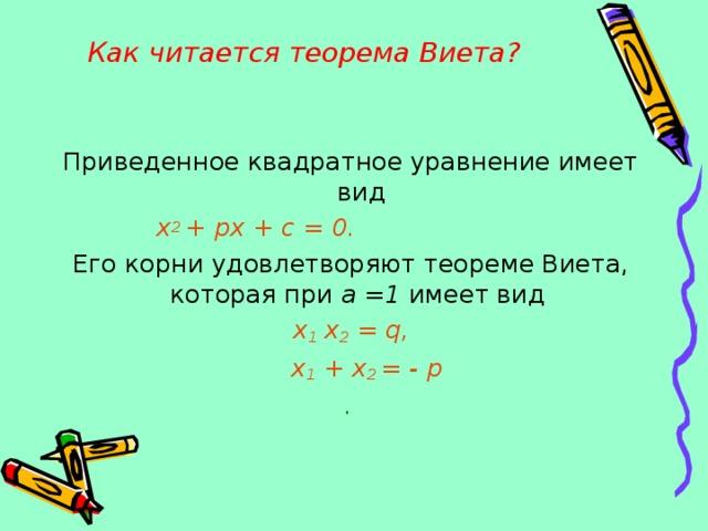 Как читается теорема Виета?   Приведенное квадратное уравнение имеет вид х 2 + px + c = 0.   Его корни удовлетворяют теореме Виета, которая при а =1 имеет вид x 1 x 2 = q,  x 1 + x 2 = - p .