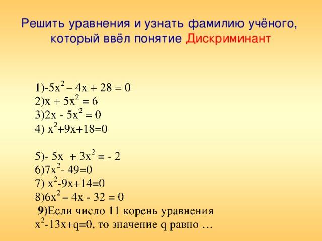 Решить уравнения и узнать фамилию учёного,  который ввёл понятие  Дискриминант 1)-5х 2 – 4х + 28 = 0 2)х + 5х 2 = 6 3)2х - 5х 2 = 0 4) х 2 +9х+18=0 5)- 5х + 3х 2 = - 2 6)7х 2 - 49=0 7) х 2 -9х+14=0 8)6х 2 – 4х - 32 = 0  9) Если число 11 корень уравнения х 2 -13х+q=0, то значение q равно …