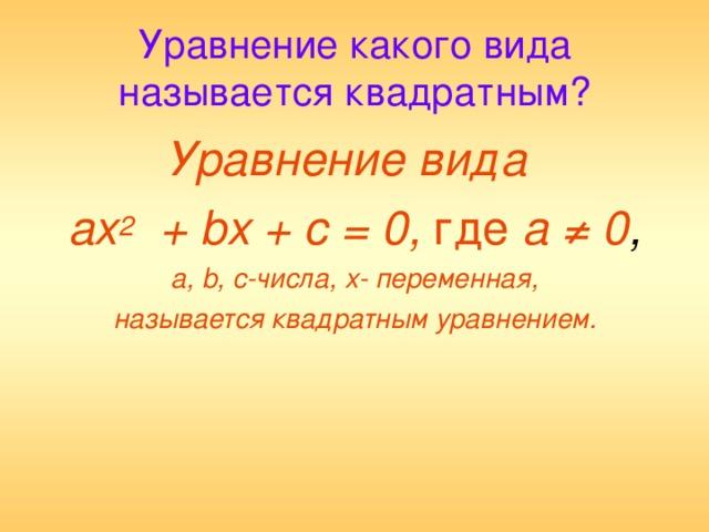 Уравнение какого вида называется квадратным? Уравнение вида ах 2 + b х + с = 0, где а ≠ 0 , а, b ,  с-числа, х- переменная, называется квадратным уравнением.