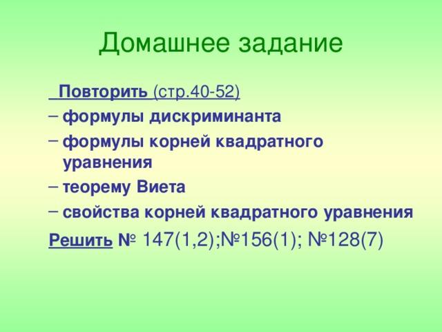 Домашнее задание  Повторить (стр.40-52)  Повторить (стр.40-52) формулы дискриминанта формулы корней квадратного уравнения теорему Виета свойства корней квадратного уравнения формулы дискриминанта формулы корней квадратного уравнения теорему Виета свойства корней квадратного уравнения Решить № 147(1,2);№156(1); №128(7)