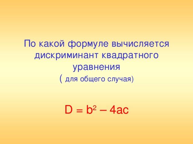 По какой формуле вычисляется дискриминант квадратного уравнения  ( для общего случая)   D = b 2 – 4ac