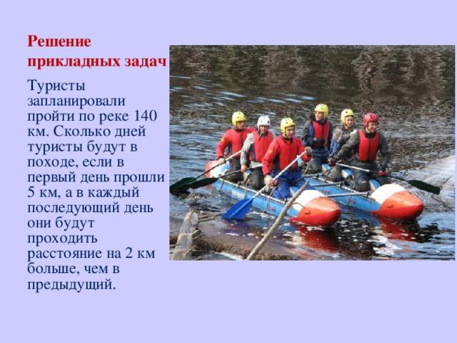 Решение прикладных задач Туристы запланировали пройти по реке 140 км. Сколько дней туристы будут в походе, если в первый день прошли 5 км, а в каждый последующий день они будут проходить расстояние на 2 км больше, чем в предыдущий.