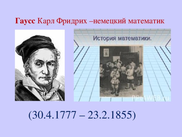 Гаусс Карл Фридрих –немецкий математик    (30.4.1777 – 23.2.1855)