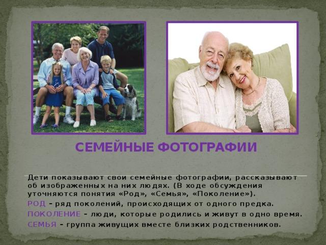 СЕМЕЙНЫЕ ФОТОГРАФИИ Дети показывают свои семейные фотографии, рассказывают об изображенных на них людях. (В ходе обсуждения уточняются понятия «Род», «Семья», «Поколение»). РОД – ряд поколений, происходящих от одного предка. ПОКОЛЕНИЕ – люди, которые родились и живут в одно время. СЕМЬЯ – группа живущих вместе близких родственников.