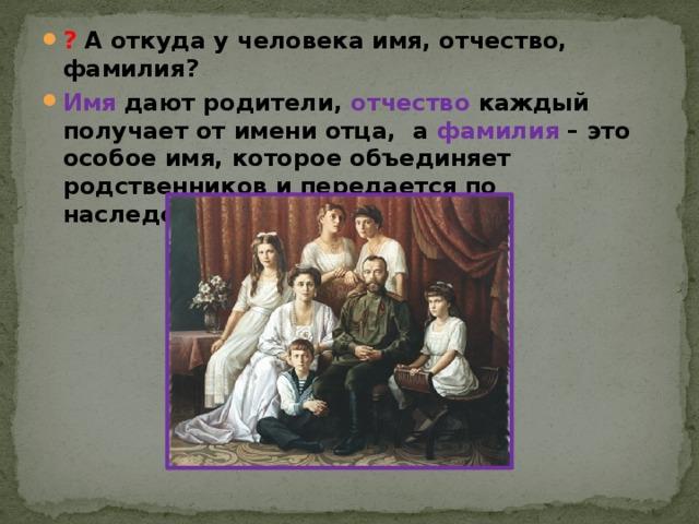 ? А откуда у человека имя, отчество, фамилия? Имя дают родители, отчество каждый получает от имени отца, а фамилия – это особое имя, которое объединяет родственников и передается по наследству.