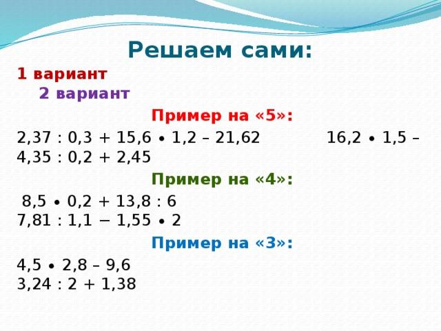 Решаем сами:   1 вариант 2 вариант Пример на «5»: 2,37 : 0,3 + 15,6 ∙ 1,2 – 21,62 16,2 ∙ 1,5 – 4,35 : 0,2 + 2,45 Пример на «4»:  8,5 ∙ 0,2 + 13,8 : 6 7,81 : 1,1 − 1,55 ∙ 2 Пример на «3»: 4,5 ∙ 2,8 – 9,6 3,24 : 2 + 1,38