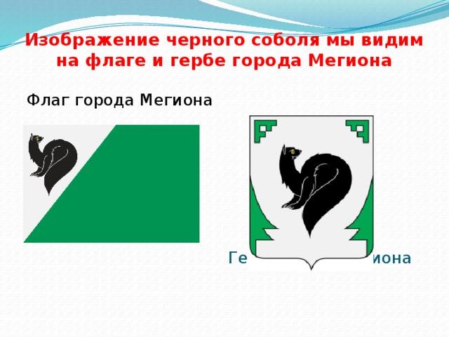 Изображение черного соболя мы видим на флаге и гербе города Мегиона Флаг города Мегиона Герб города Мегиона