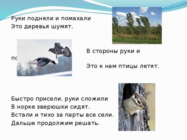 Руки подняли и помахали Это деревья шумят.  В стороны руки и помахали  Это к нам птицы летят. Быстро присели, руки сложили В норке зверюшки сидят. Встали и тихо за парты все сели. Дальше продолжим решать.