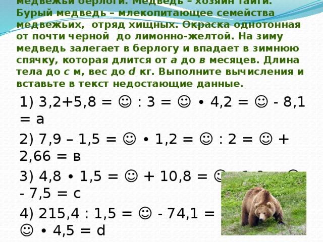 4) Практически рядом с городом встречаются медвежьи берлоги. Медведь – хозяин тайги. Бурый медведь – млекопитающее семейства медвежьих, отряд хищных. Окраска однотонная от почти черной до лимонно-желтой. На зиму медведь залегает в берлогу и впадает в зимнюю спячку, которая длится от а до в месяцев. Длина тела до с м, вес до d кг. Выполните вычисления и вставьте в текст недостающие данные.   1) 3,2+5,8 = ☺ : 3 = ☺ ∙ 4,2 = ☺ - 8,1 = а 2) 7,9 – 1,5 = ☺ ∙ 1,2 = ☺ : 2 = ☺ + 2,66 = в 3) 4,8 ∙ 1,5 = ☺ + 10,8 = ☺ : 1,8 = ☺ - 7,5 = с 4) 215,4 : 1,5 = ☺ - 74,1 = ☺ + 30,5 = ☺ ∙ 4,5 = d